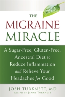 Migraine Miracle : A Sugar-Free, Gluten-Free Diet to Reduce Inflammation and Relieve Your Headaches for Good, Paperback / softback Book