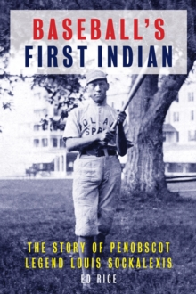 Baseball's First Indian : The Story of Penobscot Legend Louis Sockalexis, EPUB eBook