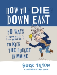 How to Die Down East : 50 Ways (From Silly to Serious) to Kick the Bucket in Maine, Hardback Book