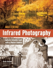 Mastering Infrared Photography : Capture Invisible Light with a Digital Camera, Paperback Book