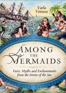 Among the Mermaids : Facts, Myths, and Enchantments from the Sirens of the Sea, EPUB eBook