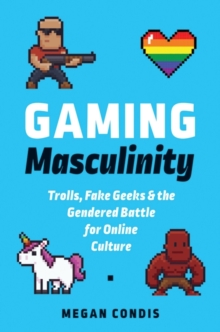 Gaming Masculinity : Trolls, Fake Geeks, and the Gendered Battle for Online Culture, Paperback Book