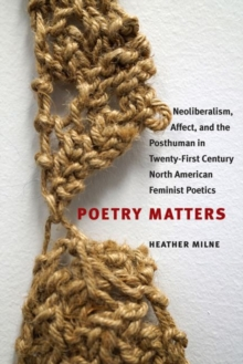 Poetry Matters : Neoliberalism, Affect, and the Posthuman in Twenty-First Century North American Feminist Poetics, Paperback Book