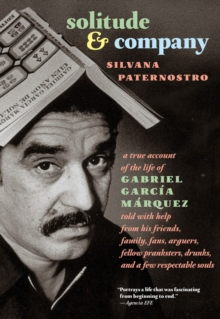 Solitude & Company : The Life of Gabriel Garcia Marquez Told with Help from His Friends, Family, Fans, Arguers, Fellow Pranksters, Drunks, and a Few Respectable Souls, Hardback Book