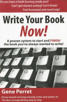 Write Your Book Now! : A Proven System to Start and FINISH the Book You've Always Wanted to Write!, Paperback / softback Book