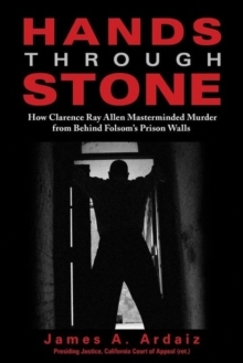 Hands Through Stone : How Clarence Ray Allen Masterminded Murder from Behind Folsom's Prison Walls, Hardback Book