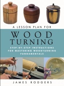 A Lesson Plan for Woodturning : Step-by-Step Instructions for Mastering Woodturning Fundamentals, Paperback Book