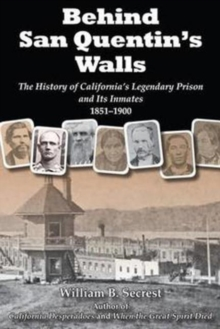 Behind San Quentin's Walls : The History of Californias Legendary Prison & its Inmates, 1851-1900, Paperback Book