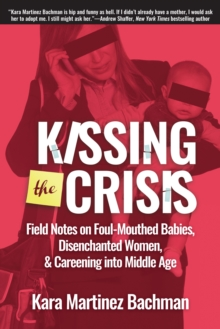 Kissing the Crisis : Field Notes on Foul-Mouthed Babies, Disenchanted Women, and Careening into Middle Age, EPUB eBook