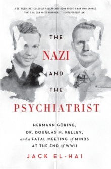 The Nazi and the Psychiatrist : Hermann Goring, Dr. Douglas M. Kelley, and a Fatal Meeting of Minds at the End of WWII, Paperback Book