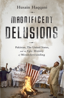 Magnificent Delusions : Pakistan, the United States, and an Epic History of Misunderstanding, Paperback Book