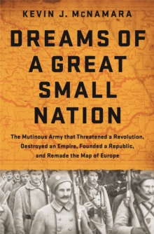 Dreams of a Great Small Nation : The Mutinous Army that Threatened a Revolution, Destroyed an Empire, Founded a Republic, and Remade the Map of Europe, Hardback Book