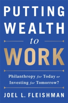 Putting Wealth to Work : Philanthropy for Today or Investing for Tomorrow?, Hardback Book