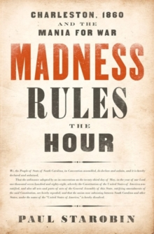 Madness Rules the Hour : Charleston, 1860, and the Mania for War, Hardback Book