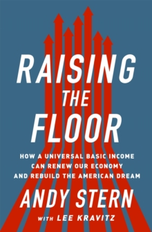 Raising the Floor : How a Universal Basic Income Can Renew Our Economy and Rebuild the American Dream, Hardback Book