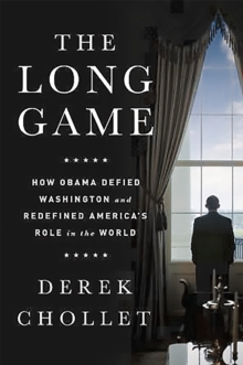 The Long Game : How Obama Defied Washington and Redefined America's Role in the World, Hardback Book