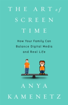 The Art of Screen Time : How Your Family Can Balance Digital Media and Real Life, Hardback Book
