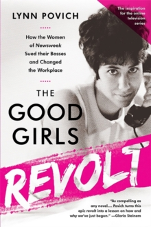 The Good Girls Revolt (Media tie-in) : How the Women of Newsweek Sued their Bosses and Changed the Workplace, Paperback Book