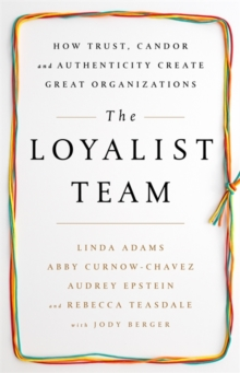 The Loyalist Team : How Trust, Candor, and Authenticity Create Great Organizations, Hardback Book