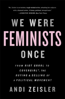 We Were Feminists Once : From Riot Grrrl to CoverGirl, the Buying and Selling of a Political Movement, Paperback / softback Book