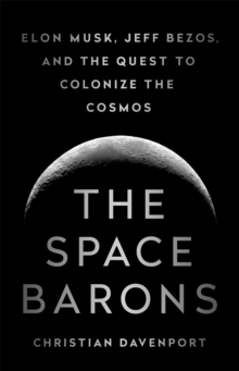 The Space Barons : Elon Musk, Jeff Bezos, and the Quest to Colonize the Cosmos, Hardback Book