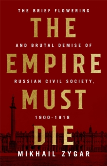 The Empire Must Die : Russia's Revolutionary Collapse, 1900-1917, Hardback Book