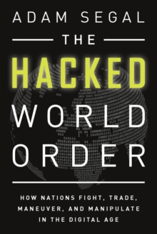 The Hacked World Order : How Nations Fight, Trade, Maneuver, and Manipulate in the Digital Age, Paperback / softback Book