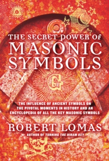 The Secret Power of Masonic Symbols : The Influence of Ancient Symbols on the Pivotal Moments in History and an Encyclopedia of All the Ke, EPUB eBook