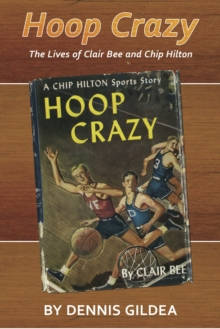Hoop Crazy : The Lives of Clair Bee and Chip Hilton, EPUB eBook
