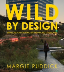 Wild By Design : Strategies for Creating Life-Enhancing Landscapes, Paperback / softback Book