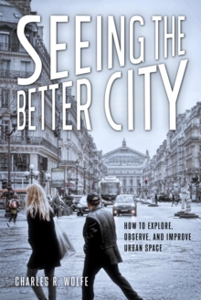 Seeing the Better City : How to Explore, Observe, and Improve Urban Space, Paperback Book