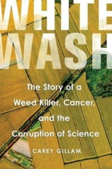 Whitewash : The Story of a Weed Killer, Cancer, and the Corruption of Science, Hardback Book