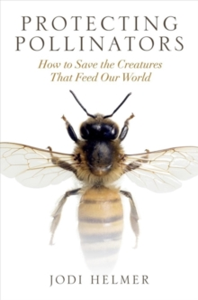 Protecting Pollinators : How to Save the Creatures That Feed Our World, Paperback / softback Book