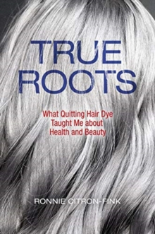 True Roots : What Quitting Hair Dye Taught Me about Health and Beauty, Hardback Book