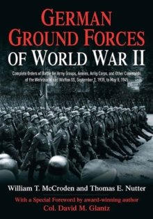 German Ground Forces of World War II : Complete Orders of Battle for Army Groups, Armies, Army Corps, and Other Commands of the Wehrmacht and Waffen SS, September 1, 1939, to May 8, 1945, Hardback Book
