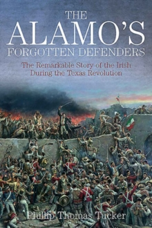 The Alamo's Forgotten Defenders : The Remarkable Story of the Irish During the Texas Revolution, Hardback Book