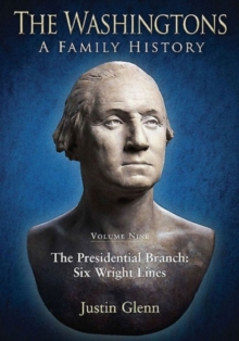 The Washingtons: A Family History : Volume Nine: the Presidential Branch: Six Wright Lines Volume nine, Hardback Book