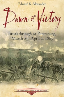 Dawn of Victory : Breakthrough at Petersburg, March 25 - April 2, 1865, Paperback Book