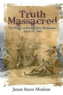 Truth Massacred : The Battle at Fort Pillow, Tennessee, April 12, 1864, Hardback Book