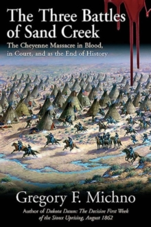 The Three Battles of Sand Creek : The Cheyenne Massacre in Blood, in Court, and as the End of History, Hardback Book