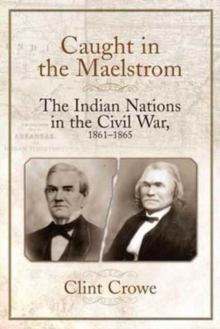 Caught in the Maelstrom : The Indian Nations in the Civil War, 1861-1865, Hardback Book