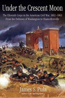 Under the Crescent Moon: the Eleventh Corps in the American Civil War, 1862-1864 : From the Defenses of Washington to Chancellorsville, Hardback Book