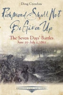Richmond Shall Not be Given Up : The Seven Days' Battles, June 25-July 1, 1862, Paperback Book