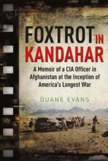 Foxtrot in Kandahar : A Memoir of a CIA Officer in Afghanistan at the Inception of America's Longest War, Hardback Book
