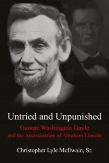 Untried and Unpunished : George Washington Gayle and the Assassination of Abraham Lincoln, Hardback Book