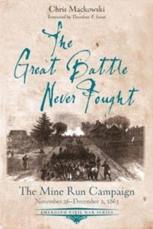 The Great Battle Never Fought : The Mine Run Campaign, November 26 - December 2, 1863, Paperback Book