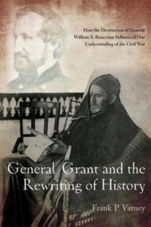 General Grant and the Rewriting of History : How the Destruction of General William S. Rosecrans Influenced Our Understanding of the Civil War, Paperback Book