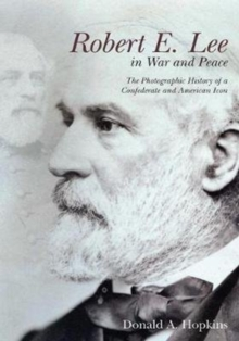 Robert E. Lee in War and Peace : The Photographic History of a Confederate and American Icon, Paperback Book