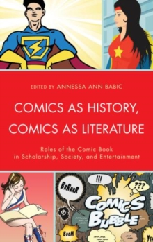 Comics as History, Comics as Literature : Roles of the Comic Book in Scholarship, Society, and Entertainment, Hardback Book