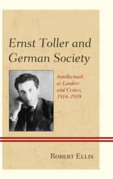 Ernst Toller and German Society : Intellectuals as Leaders and Critics, 1914-1939, Hardback Book